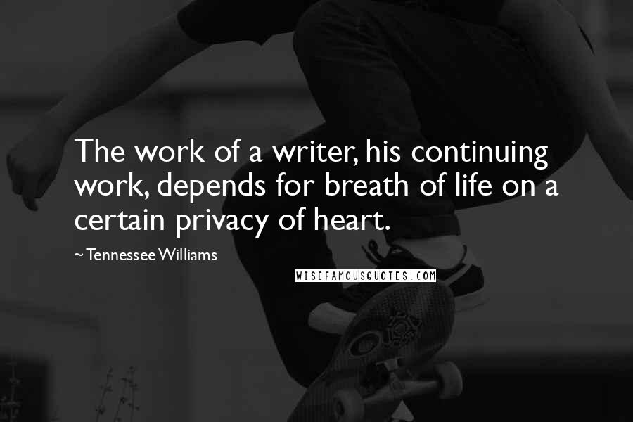 Tennessee Williams quotes: The work of a writer, his continuing work, depends for breath of life on a certain privacy of heart.