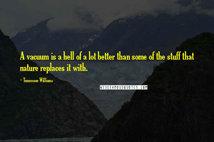 Tennessee Williams quotes: A vacuum is a hell of a lot better than some of the stuff that nature replaces it with.