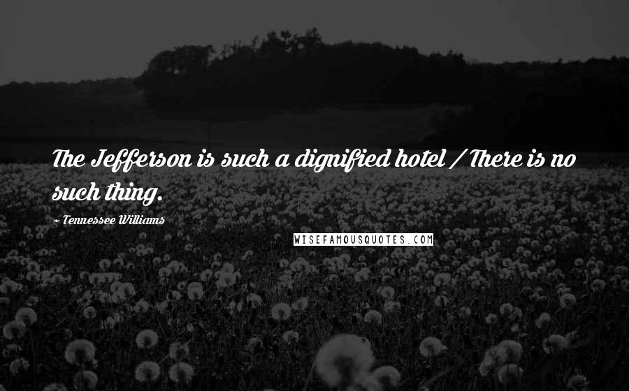 Tennessee Williams quotes: The Jefferson is such a dignified hotel / There is no such thing.