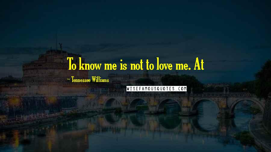 Tennessee Williams quotes: To know me is not to love me. At