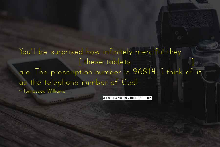 Tennessee Williams quotes: You'll be surprised how infinitely merciful they [these tablets] are. The prescription number is 96814. I think of it as the telephone number of God!