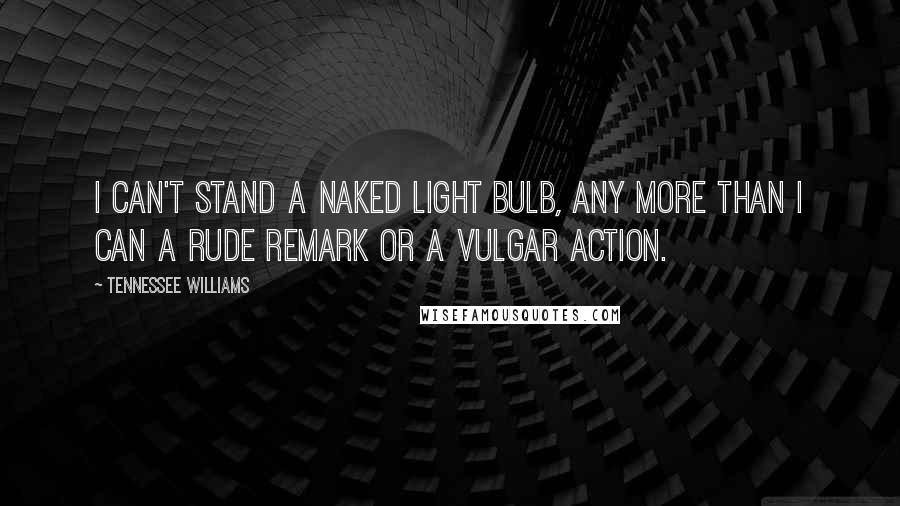 Tennessee Williams quotes: I can't stand a naked light bulb, any more than I can a rude remark or a vulgar action.