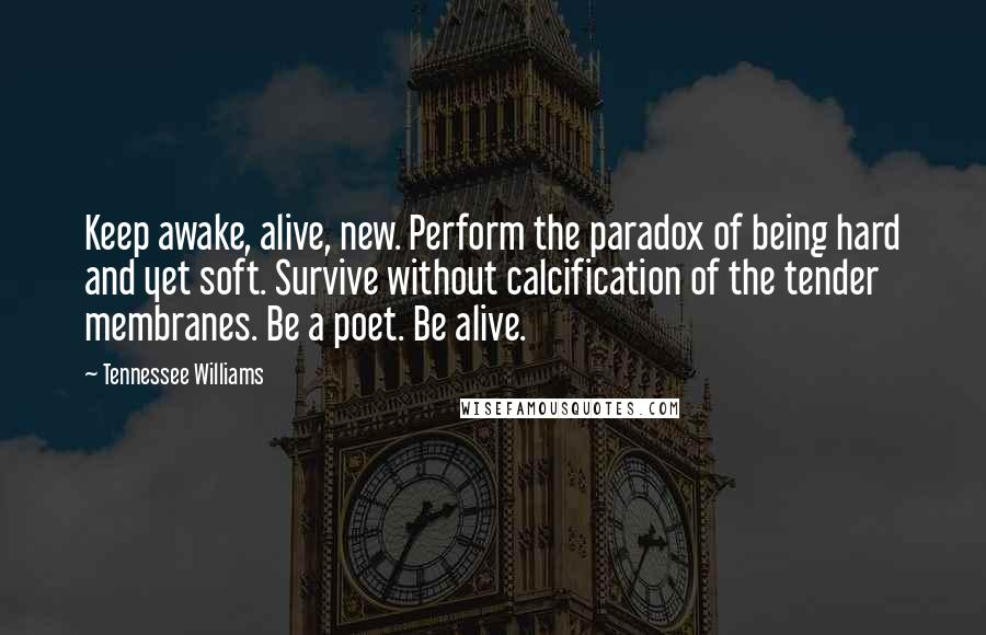 Tennessee Williams quotes: Keep awake, alive, new. Perform the paradox of being hard and yet soft. Survive without calcification of the tender membranes. Be a poet. Be alive.