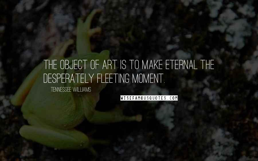 Tennessee Williams quotes: The object of art is to make eternal the desperately fleeting moment.