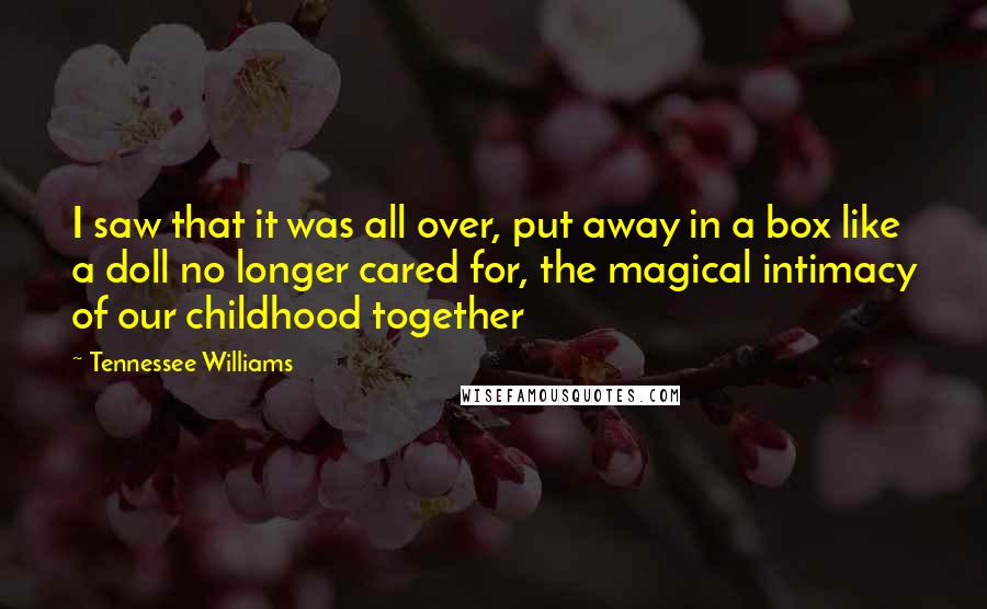 Tennessee Williams quotes: I saw that it was all over, put away in a box like a doll no longer cared for, the magical intimacy of our childhood together