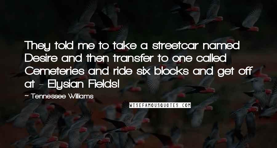 Tennessee Williams quotes: They told me to take a streetcar named Desire and then transfer to one called Cemeteries and ride six blocks and get off at - Elysian Fields!