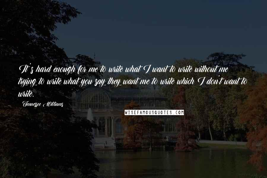Tennessee Williams quotes: It's hard enough for me to write what I want to write without me trying to write what you say they want me to write which I don't want to