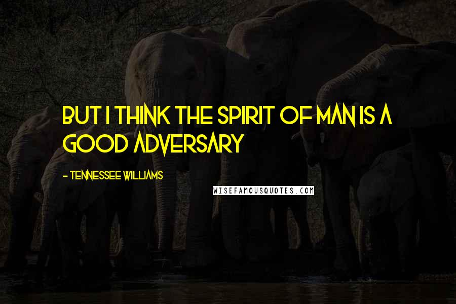 Tennessee Williams quotes: But I think the spirit of man is a good adversary
