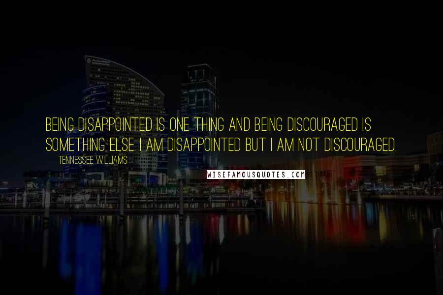 Tennessee Williams quotes: Being disappointed is one thing and being discouraged is something else. I am disappointed but I am not discouraged.