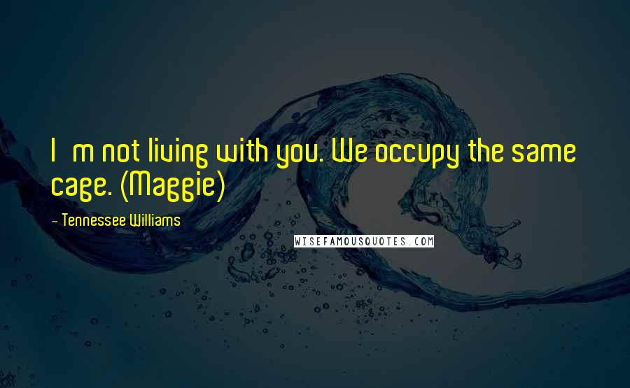 Tennessee Williams quotes: I'm not living with you. We occupy the same cage. (Maggie)