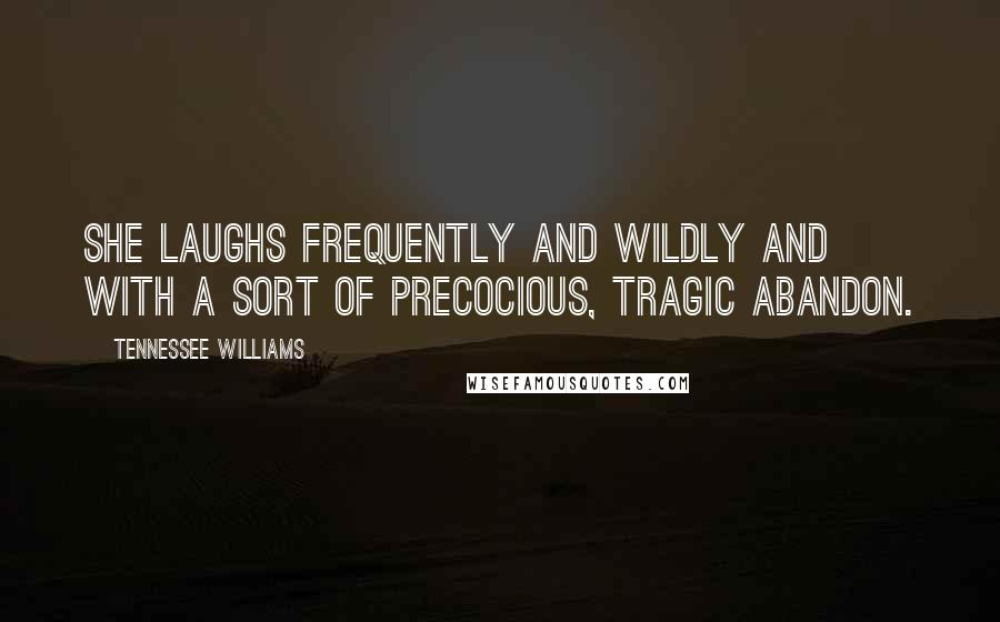 Tennessee Williams quotes: She laughs frequently and wildly and with a sort of precocious, tragic abandon.