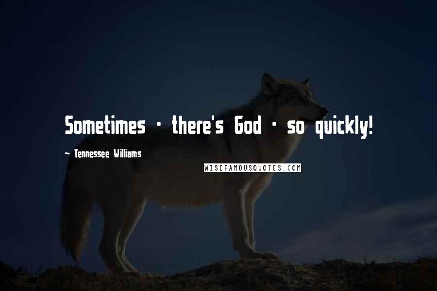Tennessee Williams quotes: Sometimes - there's God - so quickly!