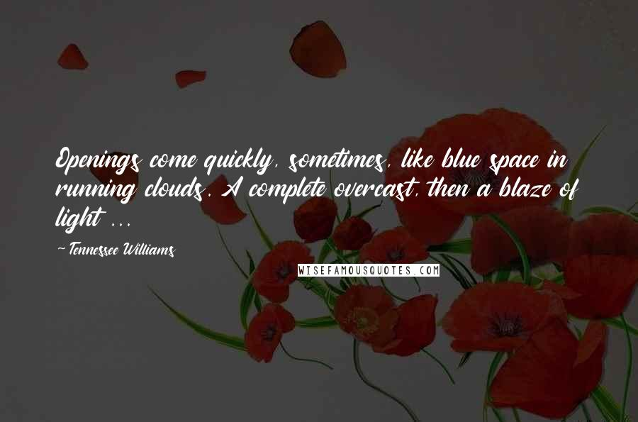 Tennessee Williams quotes: Openings come quickly, sometimes, like blue space in running clouds. A complete overcast, then a blaze of light ...