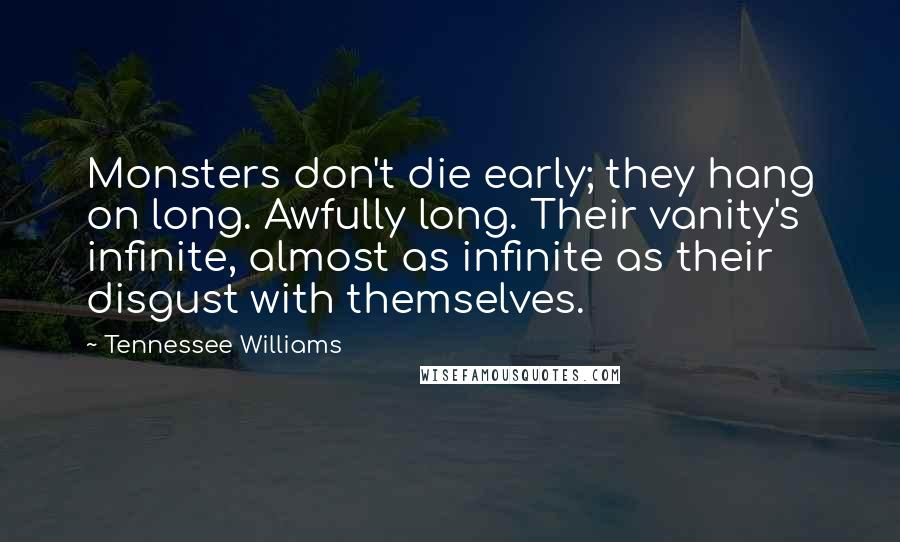 Tennessee Williams quotes: Monsters don't die early; they hang on long. Awfully long. Their vanity's infinite, almost as infinite as their disgust with themselves.