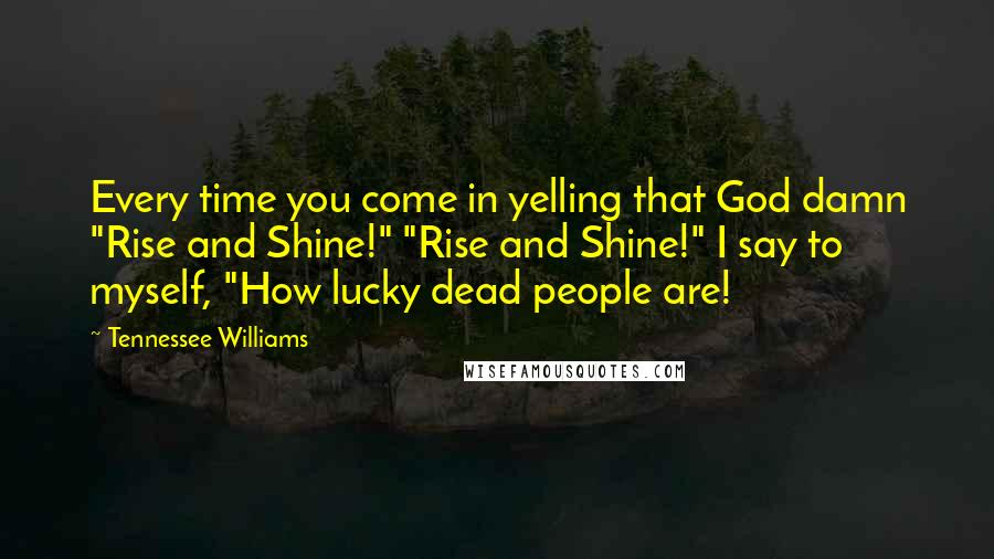 """Tennessee Williams quotes: Every time you come in yelling that God damn """"Rise and Shine!"""" """"Rise and Shine!"""" I say to myself, """"How lucky dead people are!"""