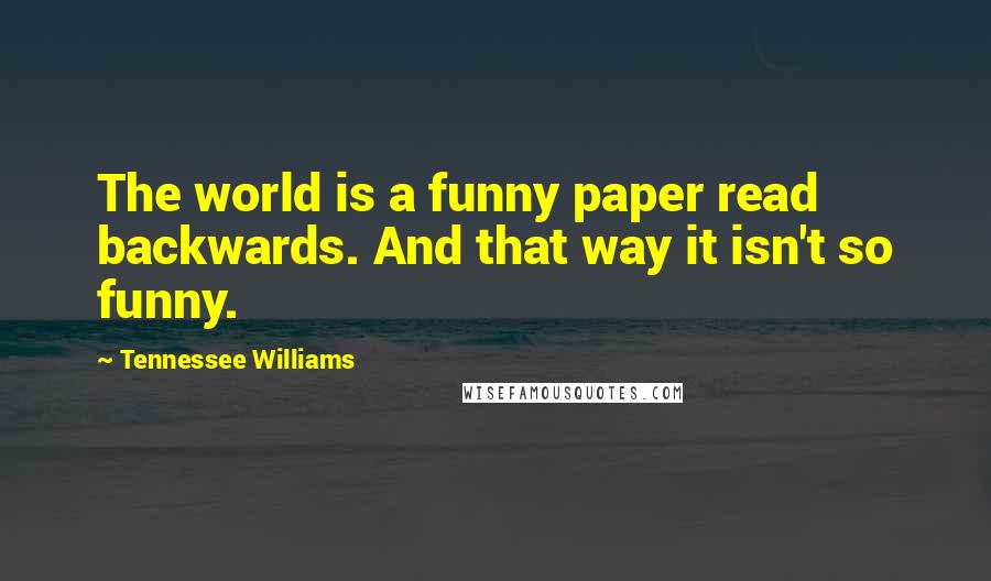 Tennessee Williams quotes: The world is a funny paper read backwards. And that way it isn't so funny.