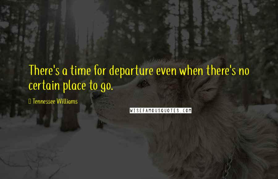 Tennessee Williams quotes: There's a time for departure even when there's no certain place to go.