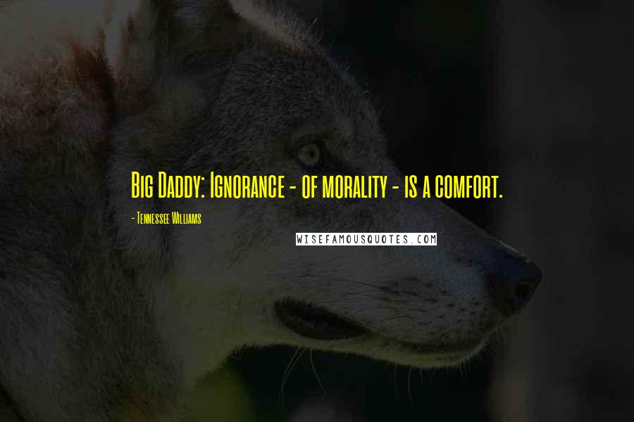 Tennessee Williams quotes: Big Daddy: Ignorance - of morality - is a comfort.