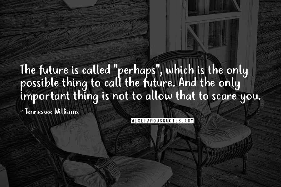 """Tennessee Williams quotes: The future is called """"perhaps"""", which is the only possible thing to call the future. And the only important thing is not to allow that to scare you."""