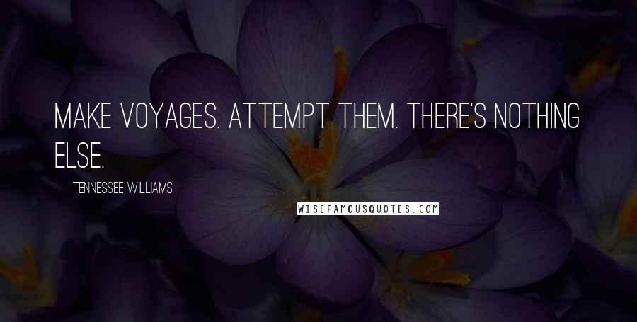 Tennessee Williams quotes: Make voyages. Attempt them. There's nothing else.