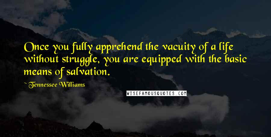 Tennessee Williams quotes: Once you fully apprehend the vacuity of a life without struggle, you are equipped with the basic means of salvation.