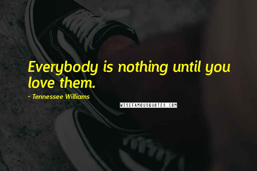 Tennessee Williams quotes: Everybody is nothing until you love them.