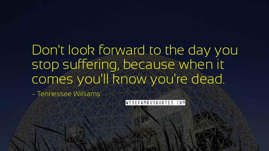 Tennessee Williams quotes: Don't look forward to the day you stop suffering, because when it comes you'll know you're dead.