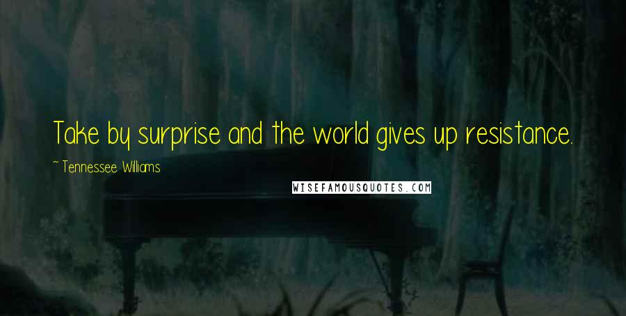 Tennessee Williams quotes: Take by surprise and the world gives up resistance.