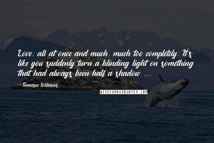 Tennessee Williams quotes: Love, all at once and much, much too completely. It's like you suddenly turn a blinding light on something that had always been half a shadow ...