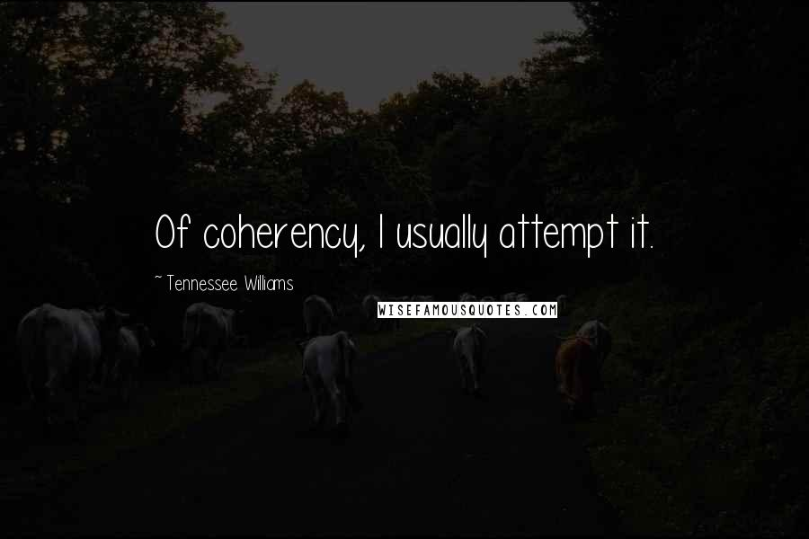 Tennessee Williams quotes: Of coherency, I usually attempt it.