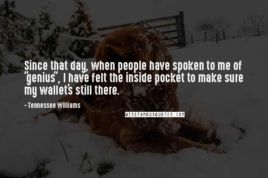"""Tennessee Williams quotes: Since that day, when people have spoken to me of """"genius"""", I have felt the inside pocket to make sure my wallet's still there."""