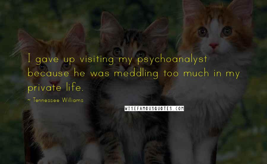 Tennessee Williams quotes: I gave up visiting my psychoanalyst because he was meddling too much in my private life.