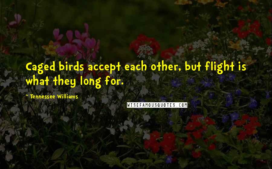 Tennessee Williams quotes: Caged birds accept each other, but flight is what they long for.