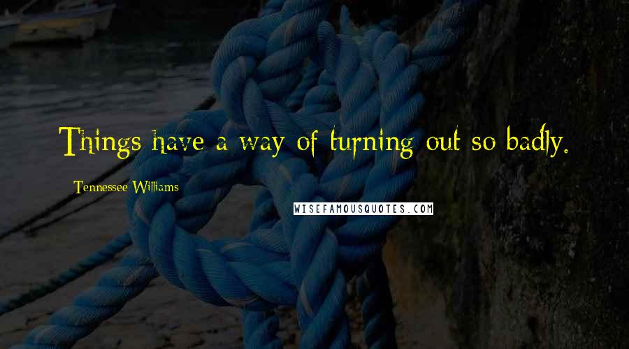 Tennessee Williams quotes: Things have a way of turning out so badly.