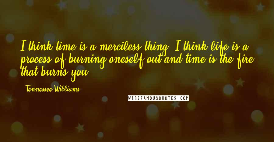 Tennessee Williams quotes: I think time is a merciless thing. I think life is a process of burning oneself out and time is the fire that burns you.