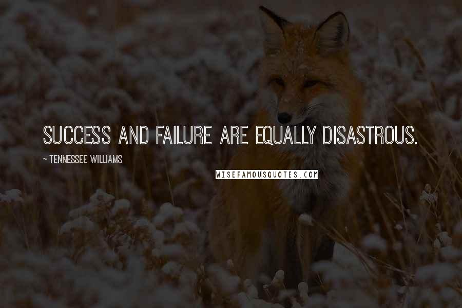 Tennessee Williams quotes: Success and failure are equally disastrous.