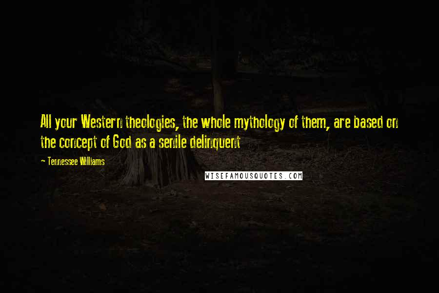 Tennessee Williams quotes: All your Western theologies, the whole mythology of them, are based on the concept of God as a senile delinquent