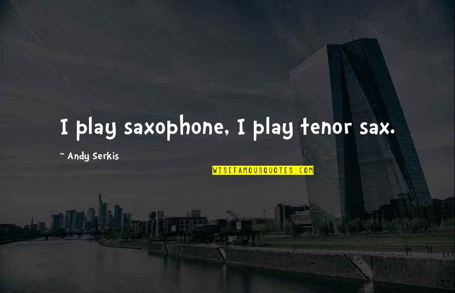 Tenor Quotes By Andy Serkis: I play saxophone, I play tenor sax.