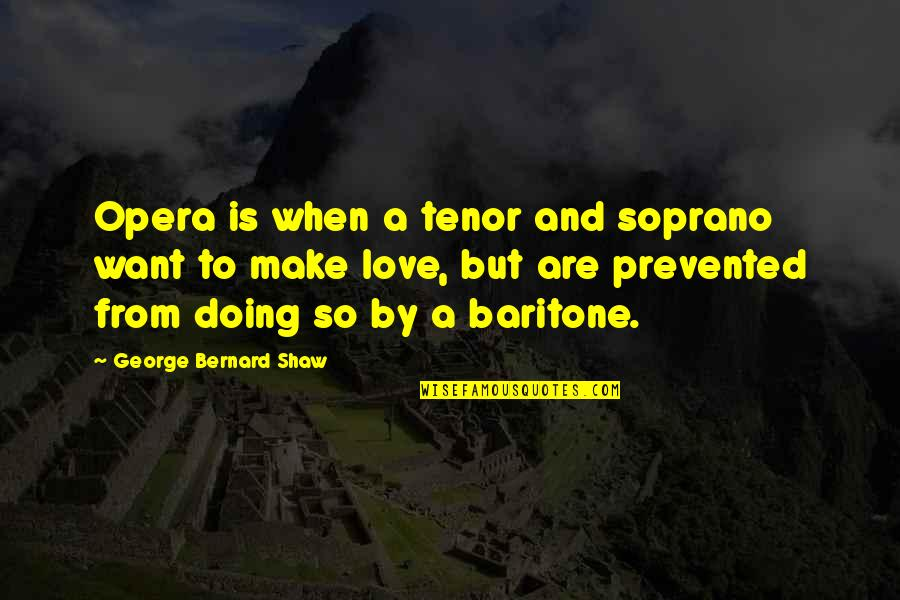 Tenor Quotes By George Bernard Shaw: Opera is when a tenor and soprano want