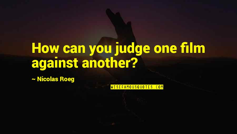 Tentpoles Quotes By Nicolas Roeg: How can you judge one film against another?
