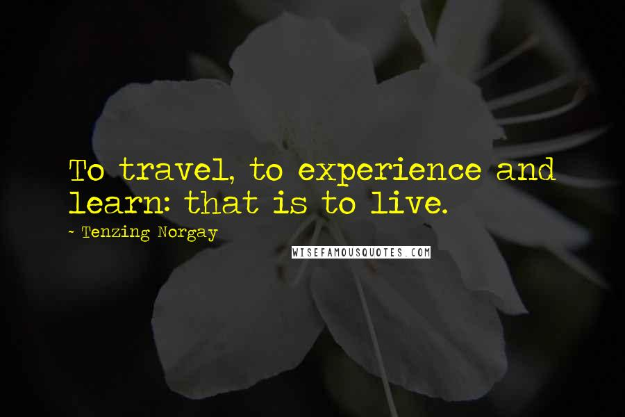Tenzing Norgay quotes: To travel, to experience and learn: that is to live.