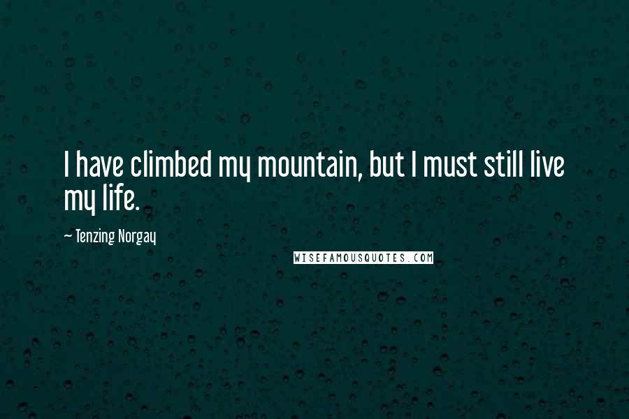 Tenzing Norgay quotes: I have climbed my mountain, but I must still live my life.
