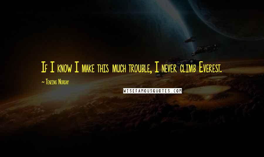 Tenzing Norgay quotes: If I know I make this much trouble, I never climb Everest.
