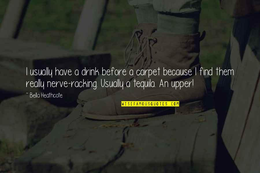 Tequila Drink Quotes By Bella Heathcote: I usually have a drink before a carpet