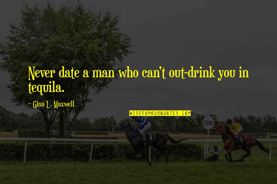 Tequila Drink Quotes By Gina L. Maxwell: Never date a man who can't out-drink you