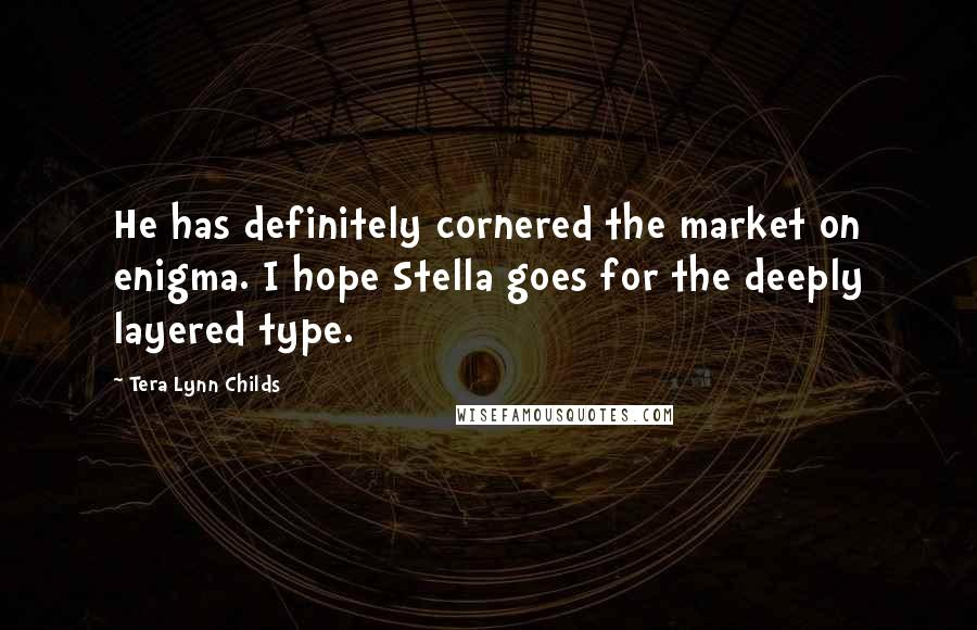 Tera Lynn Childs quotes: He has definitely cornered the market on enigma. I hope Stella goes for the deeply layered type.
