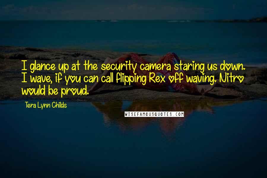 Tera Lynn Childs quotes: I glance up at the security camera staring us down. I wave, if you can call flipping Rex off waving. Nitro would be proud.