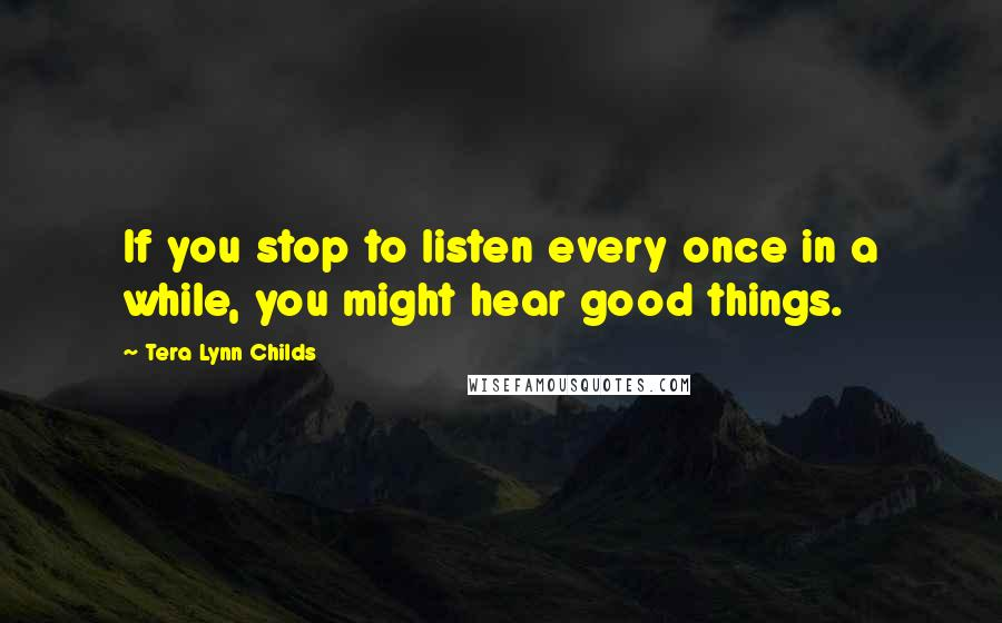 Tera Lynn Childs quotes: If you stop to listen every once in a while, you might hear good things.