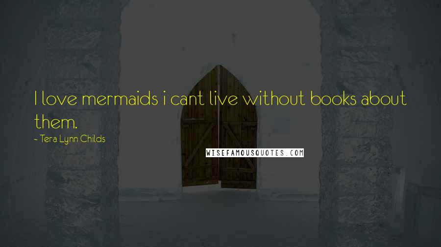 Tera Lynn Childs quotes: I love mermaids i cant live without books about them.