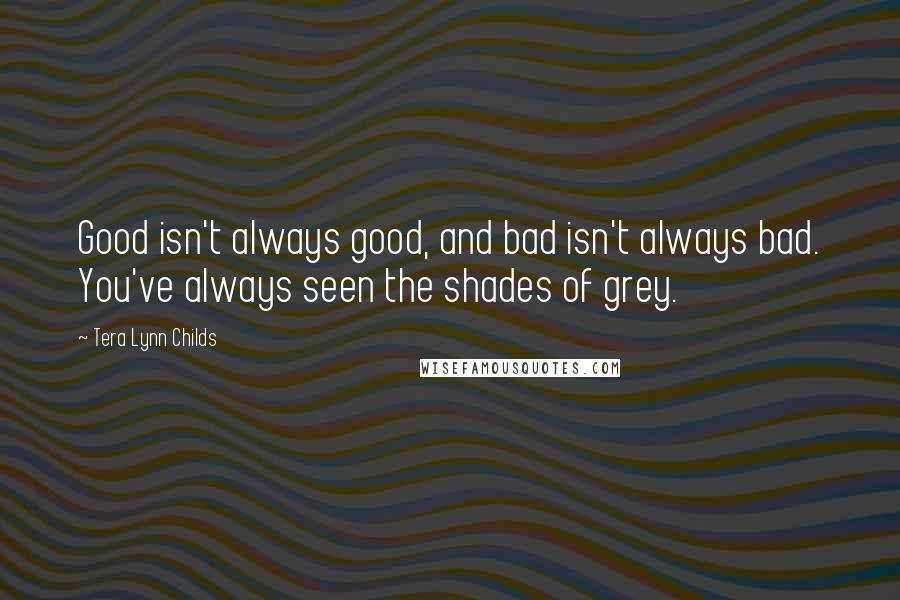 Tera Lynn Childs quotes: Good isn't always good, and bad isn't always bad. You've always seen the shades of grey.